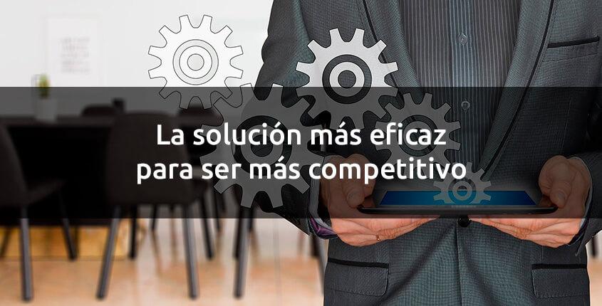 La solución más eficaz para ser más competitivo